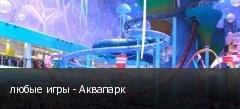 любые игры - Аквапарк