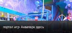 портал игр- Аквапарк здесь