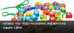 каталог игр- игры на знание алфавита на нашем сайте