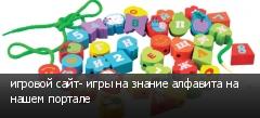игровой сайт- игры на знание алфавита на нашем портале