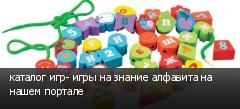 каталог игр- игры на знание алфавита на нашем портале