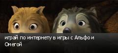 играй по интернету в игры с Альфо и Омегой