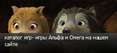 каталог игр- игры Альфа и Омега на нашем сайте