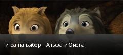 игра на выбор - Альфа и Омега