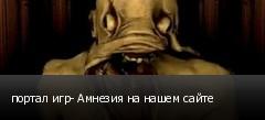 портал игр- Амнезия на нашем сайте