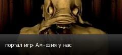портал игр- Амнезия у нас