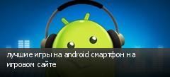 лучшие игры на android смартфон на игровом сайте