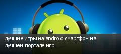 лучшие игры на android смартфон на лучшем портале игр