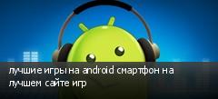 лучшие игры на android смартфон на лучшем сайте игр