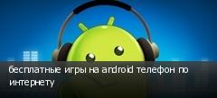 бесплатные игры на android телефон по интернету