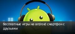 бесплатные игры на android смартфон с друзьями