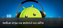 любые игры на android на сайте