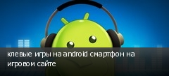 клевые игры на android смартфон на игровом сайте