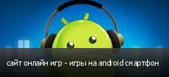 сайт онлайн игр - игры на android смартфон