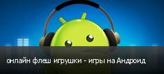 онлайн флеш игрушки - игры на Андроид
