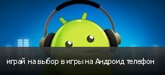 играй на выбор в игры на Андроид телефон