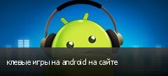 клевые игры на android на сайте