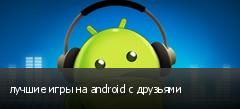 лучшие игры на android с друзьями