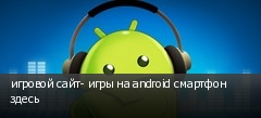 игровой сайт- игры на android смартфон здесь