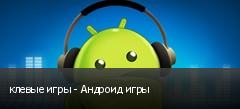 клевые игры - Андроид игры