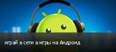 играй в сети в игры на Андроид