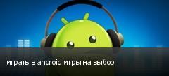 играть в android игры на выбор