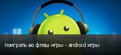поиграть во флеш игры - android игры