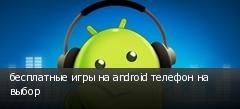 бесплатные игры на android телефон на выбор