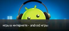 игры в интернете - android игры