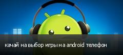 качай на выбор игры на android телефон