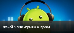 скачай в сети игры на Андроид