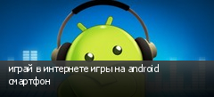 играй в интернете игры на android смартфон