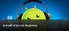 скачай игры на Андроид