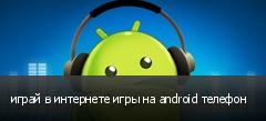 играй в интернете игры на android телефон