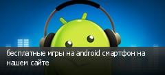 бесплатные игры на android смартфон на нашем сайте