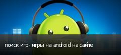 поиск игр- игры на android на сайте