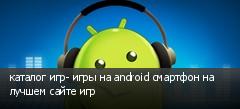 каталог игр- игры на android смартфон на лучшем сайте игр
