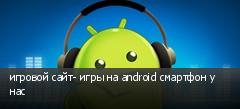 игровой сайт- игры на android смартфон у нас
