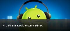 играй в android игры сейчас