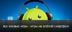 все клевые игры - игры на android смартфон
