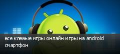 все клевые игры онлайн игры на android смартфон