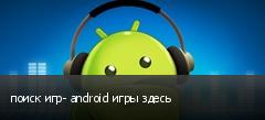 поиск игр- android игры здесь