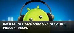 все игры на android смартфон на лучшем игровом портале