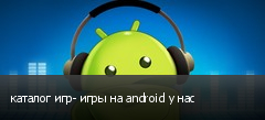 каталог игр- игры на android у нас