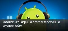 каталог игр- игры на android телефон на игровом сайте