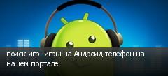 поиск игр- игры на Андроид телефон на нашем портале