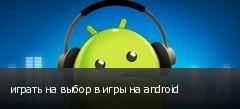 играть на выбор в игры на android