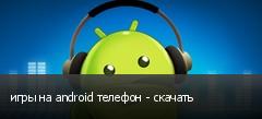 игры на android телефон - скачать
