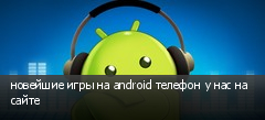 новейшие игры на android телефон у нас на сайте