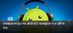 клевые игры на android телефон на сайте игр